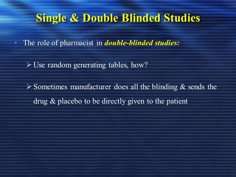 Single & Double Blinded Studies The role of pharmacist in double-blinded studies:  Use random generating tables, how.