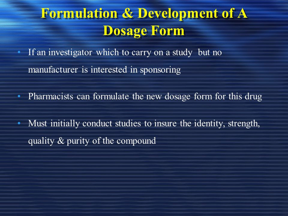 Formulation & Development of A Dosage Form If an investigator which to carry on a study but no manufacturer is interested in sponsoring Pharmacists ca