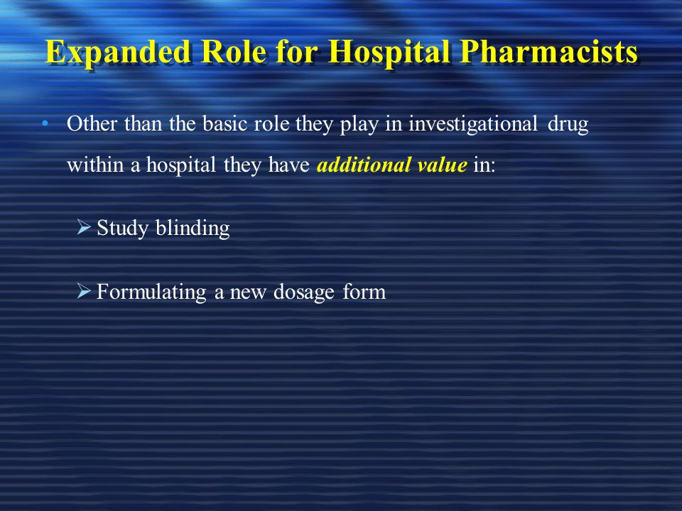 Expanded Role for Hospital Pharmacists Other than the basic role they play in investigational drug within a hospital they have additional value in:  Study blinding  Formulating a new dosage form