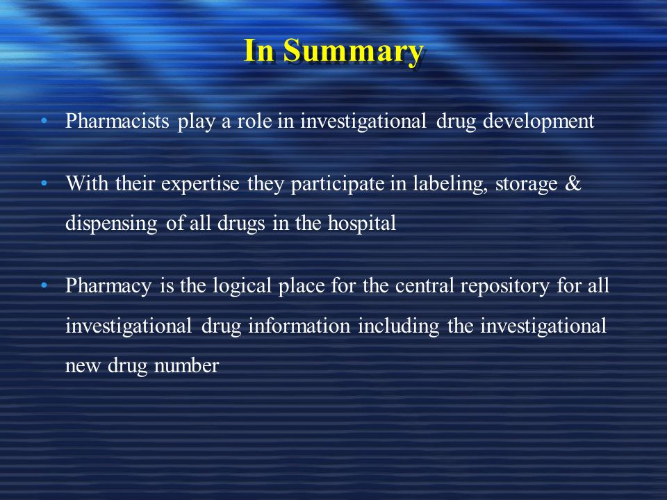In Summary Pharmacists play a role in investigational drug development With their expertise they participate in labeling, storage & dispensing of all drugs in the hospital Pharmacy is the logical place for the central repository for all investigational drug information including the investigational new drug number