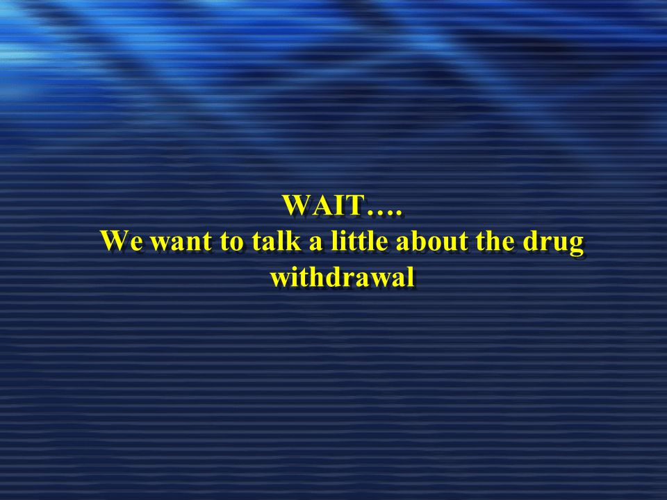 WAIT…. We want to talk a little about the drug withdrawal