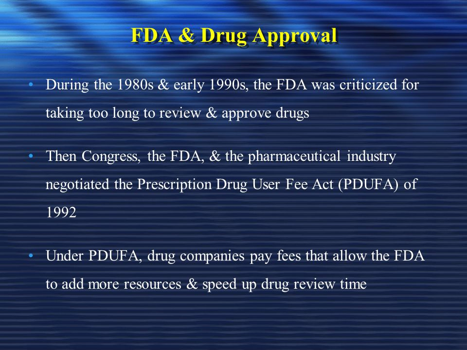 FDA & Drug Approval During the 1980s & early 1990s, the FDA was criticized for taking too long to review & approve drugs Then Congress, the FDA, & the pharmaceutical industry negotiated the Prescription Drug User Fee Act (PDUFA) of 1992 Under PDUFA, drug companies pay fees that allow the FDA to add more resources & speed up drug review time