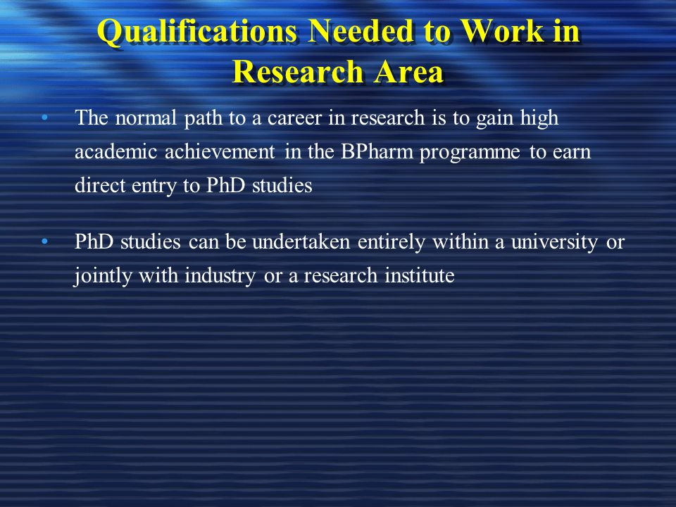 Qualifications Needed to Work in Research Area The normal path to a career in research is to gain high academic achievement in the BPharm programme to earn direct entry to PhD studies PhD studies can be undertaken entirely within a university or jointly with industry or a research institute