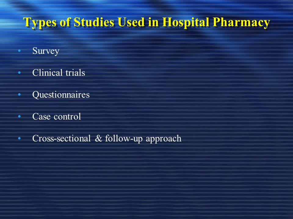 Types of Studies Used in Hospital Pharmacy Survey Clinical trials Questionnaires Case control Cross-sectional & follow-up approach