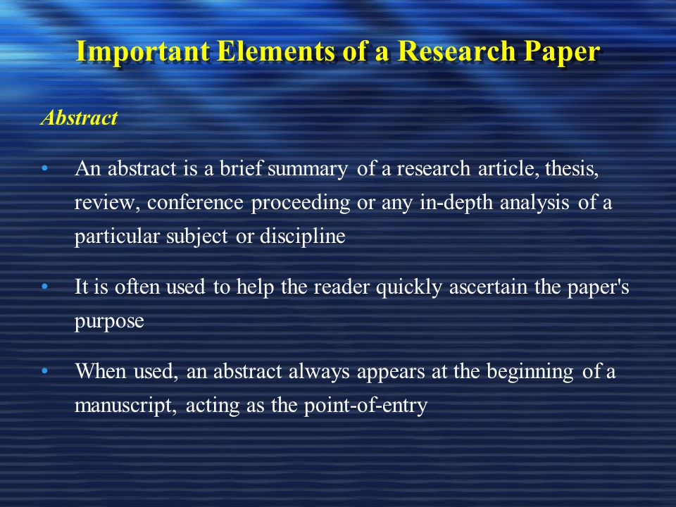 Important Elements of a Research Paper Abstract An abstract is a brief summary of a research article, thesis, review, conference proceeding or any in-depth analysis of a particular subject or discipline It is often used to help the reader quickly ascertain the paper s purpose When used, an abstract always appears at the beginning of a manuscript, acting as the point-of-entry