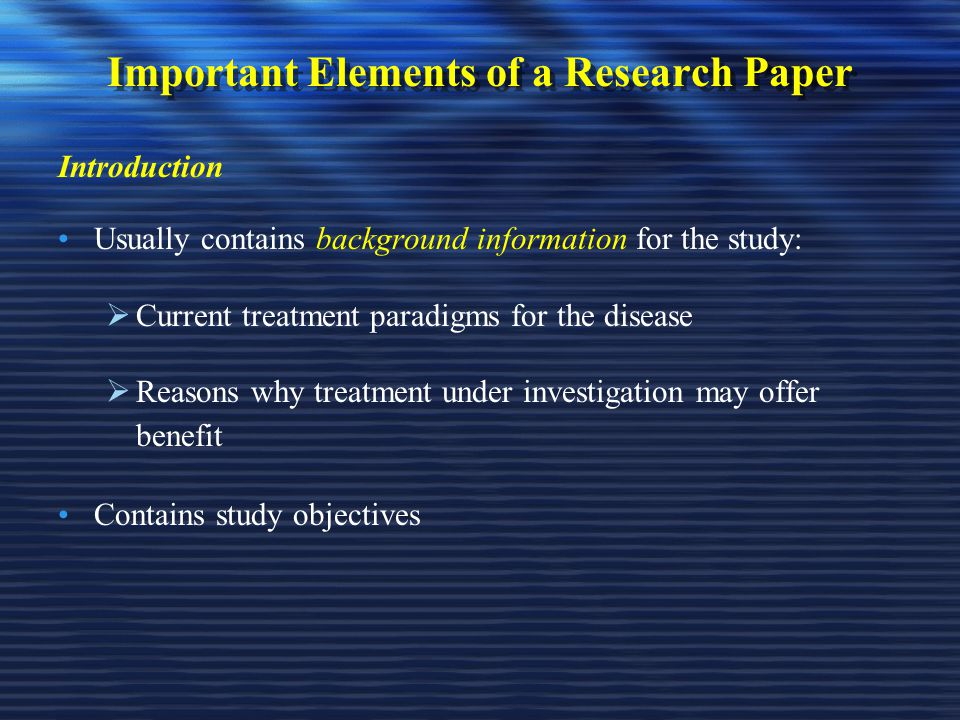 Important Elements of a Research Paper Introduction Usually contains background information for the study:  Current treatment paradigms for the disease  Reasons why treatment under investigation may offer benefit Contains study objectives