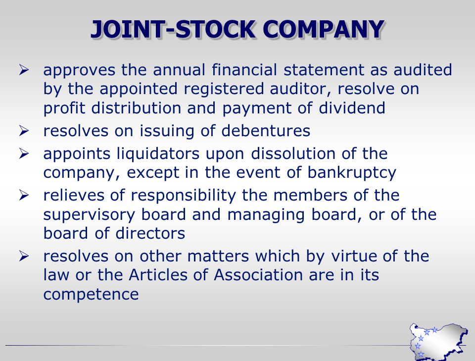 JOINT-STOCK COMPANY  approves the annual financial statement as audited by the appointed registered auditor, resolve on profit distribution and payment of dividend  resolves on issuing of debentures  appoints liquidators upon dissolution of the company, except in the event of bankruptcy  relieves of responsibility the members of the supervisory board and managing board, or of the board of directors  resolves on other matters which by virtue of the law or the Articles of Association are in its competence