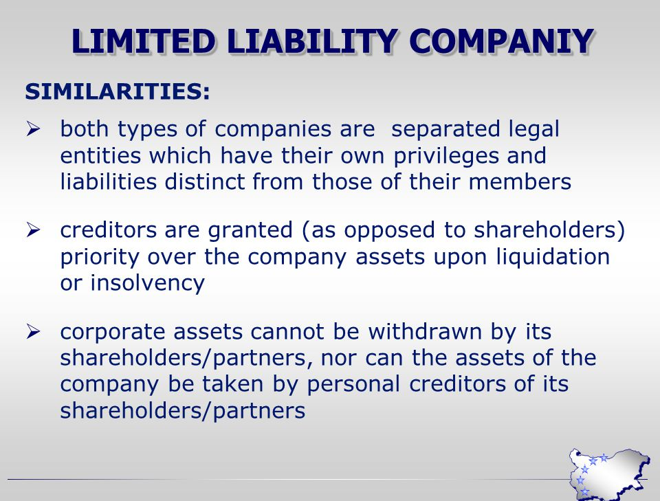 LIMITED LIABILITY COMPANIY SIMILARITIES:  both types of companies are separated legal entities which have their own privileges and liabilities distinct from those of their members  creditors are granted (as opposed to shareholders) priority over the company assets upon liquidation or insolvency  corporate assets cannot be withdrawn by its shareholders/partners, nor can the assets of the company be taken by personal creditors of its shareholders/partners