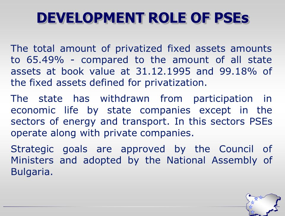 DEVELOPMENT ROLE OF PSEs The total amount of privatized fixed assets amounts to 65.49% - compared to the amount of all state assets at book value at 31.12.1995 and 99.18% of the fixed assets defined for privatization.
