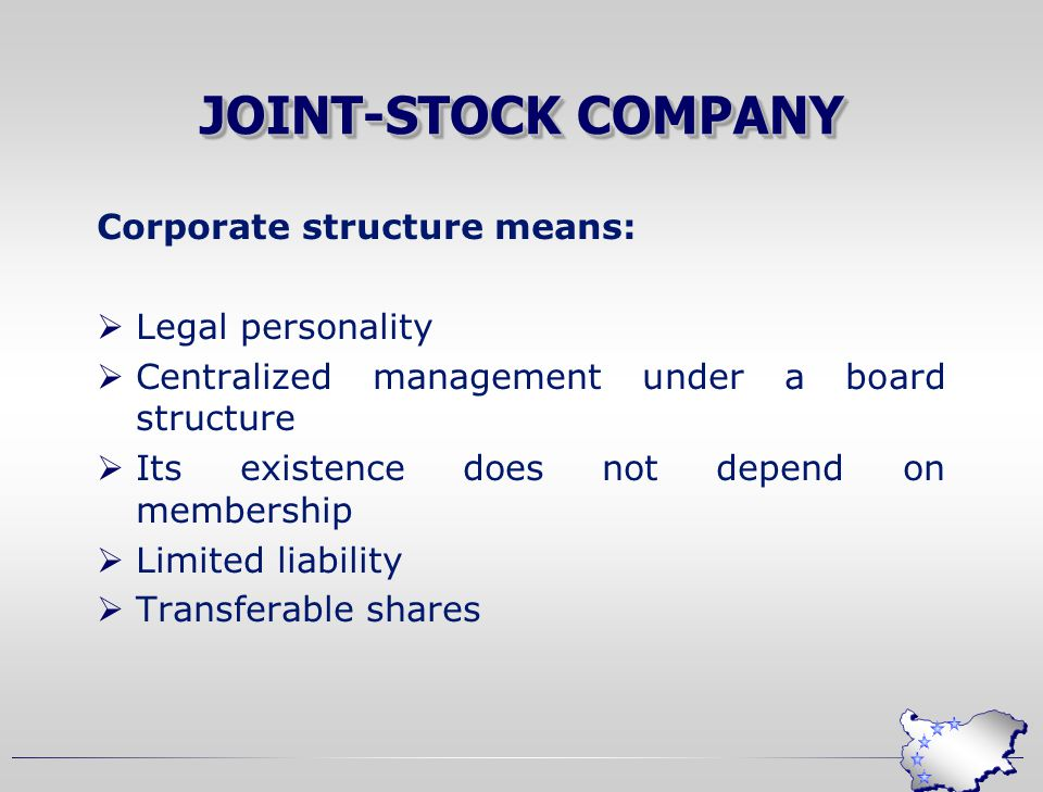 JOINT-STOCK COMPANY Corporate structure means:  Legal personality  Centralized management under a board structure  Its existence does not depend on membership  Limited liability  Transferable shares