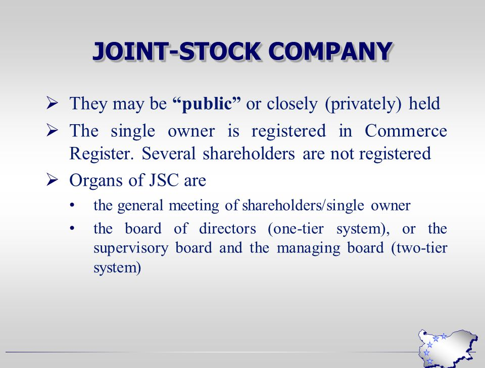 JOINT-STOCK COMPANY  They may be public or closely (privately) held  The single owner is registered in Commerce Register.