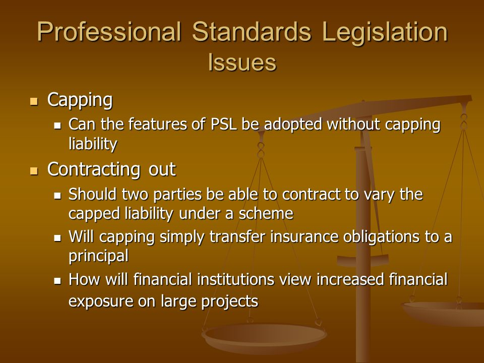 Professional Standards Legislation Issues Capping Capping Can the features of PSL be adopted without capping liability Can the features of PSL be adop