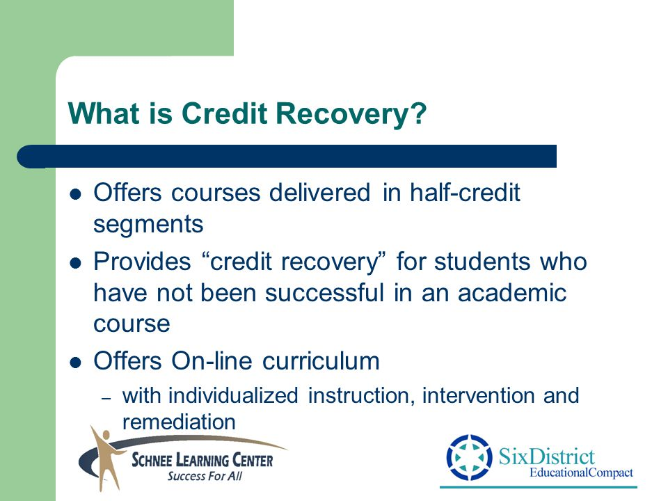 "What is Credit Recovery? Offers courses delivered in half-credit segments Provides ""credit recovery"" for students who have not been successful in an a"