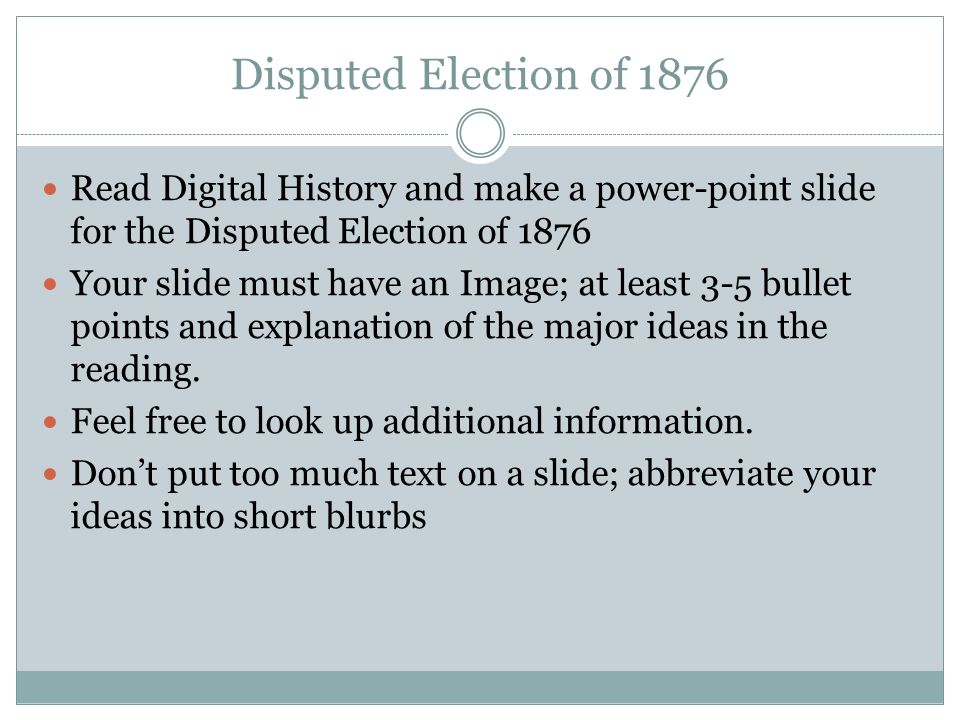 Disputed Election of 1876 Read Digital History and make a power-point slide for the Disputed Election of 1876 Your slide must have an Image; at least 3-5 bullet points and explanation of the major ideas in the reading.