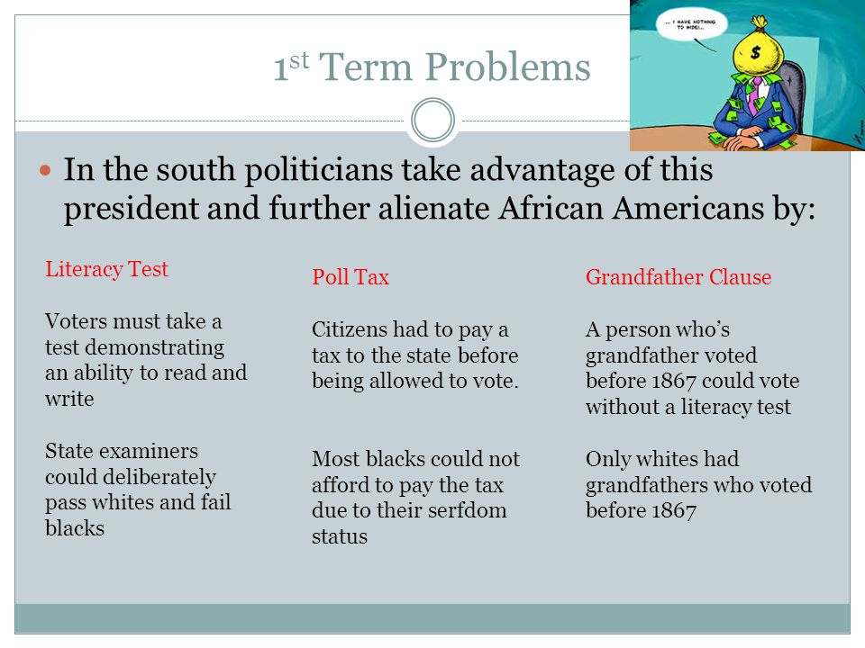 1 st Term Problems In the south politicians take advantage of this president and further alienate African Americans by: Literacy Test Voters must take a test demonstrating an ability to read and write State examiners could deliberately pass whites and fail blacks Poll Tax Citizens had to pay a tax to the state before being allowed to vote.