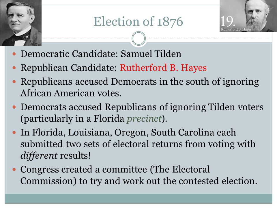 Election of 1876 Democratic Candidate: Samuel Tilden Republican Candidate: Rutherford B. Hayes Republicans accused Democrats in the south of ignoring