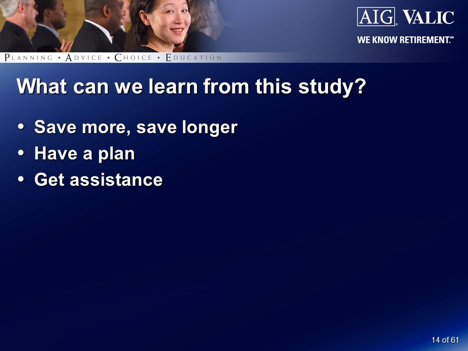 14 of 61 What can we learn from this study  Save more, save longer  Have a plan  Get assistance