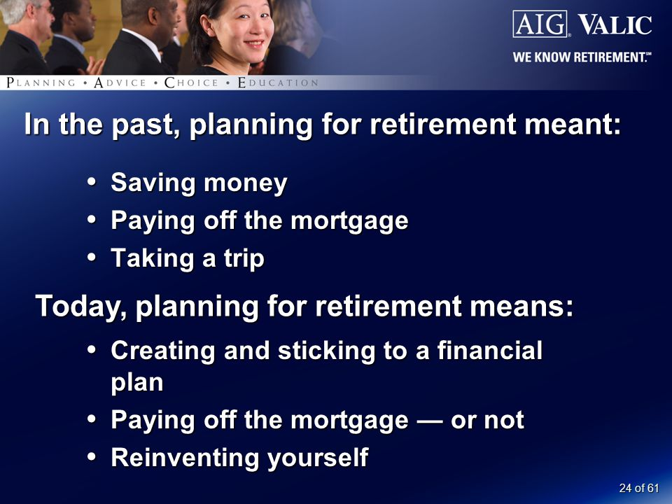 24 of 61 In the past, planning for retirement meant:  Saving money  Paying off the mortgage  Taking a trip Today, planning for retirement means:  Creating and sticking to a financial plan  Paying off the mortgage — or not  Reinventing yourself