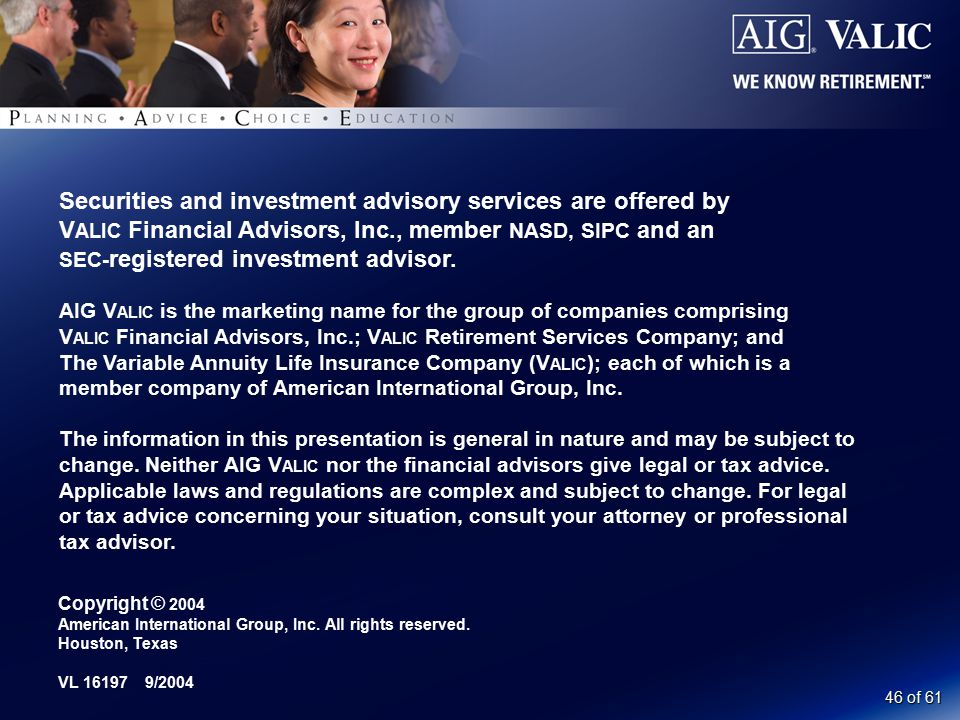 46 of 61 Securities and investment advisory services are offered by V ALIC Financial Advisors, Inc., member NASD, SIPC and an SEC- registered investment advisor.