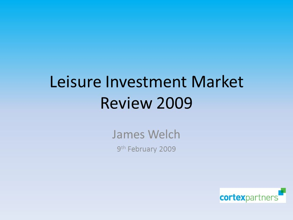 Leisure Investment Market Review 2009 James Welch 9 th February 2009