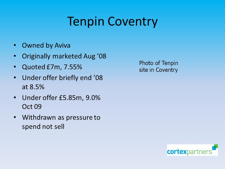 Tenpin Coventry Owned by Aviva Originally marketed Aug '08 Quoted £7m, 7.55% Under offer briefly end '08 at 8.5% Under offer £5.85m, 9.0% Oct 09 Withdrawn as pressure to spend not sell Photo of Tenpin site in Coventry