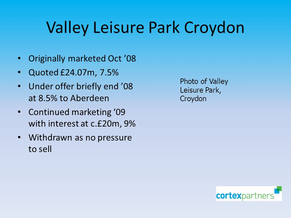 Valley Leisure Park Croydon Originally marketed Oct '08 Quoted £24.07m, 7.5% Under offer briefly end '08 at 8.5% to Aberdeen Continued marketing '09 with interest at c.£20m, 9% Withdrawn as no pressure to sell Photo of Valley Leisure Park, Croydon