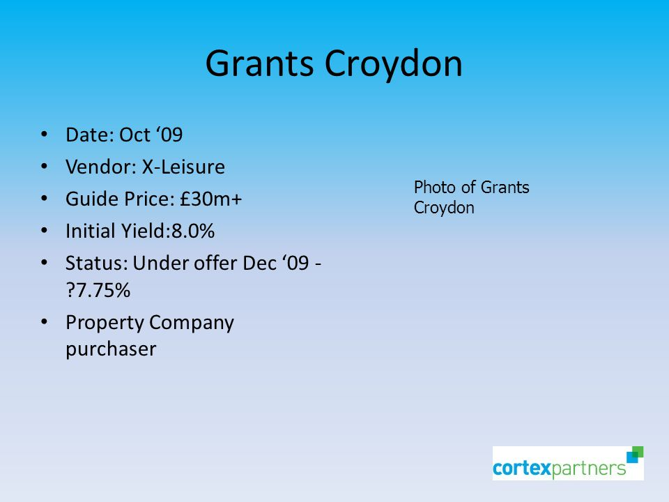 Grants Croydon Date: Oct '09 Vendor: X-Leisure Guide Price: £30m+ Initial Yield:8.0% Status: Under offer Dec '09 - 7.75% Property Company purchaser Photo of Grants Croydon