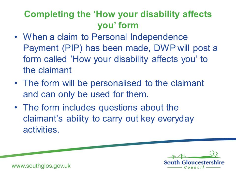 Completing the 'How your disability affects you' form When a claim to Personal Independence Payment (PIP) has been made, DWP will post a form called 'How your disability affects you' to the claimant The form will be personalised to the claimant and can only be used for them.