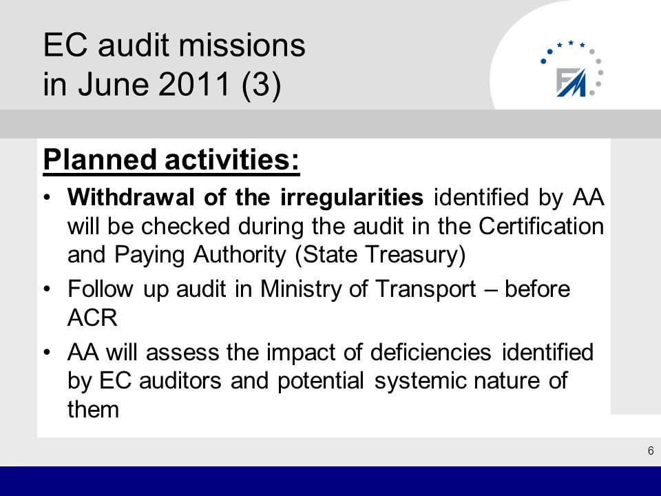 EC audit missions in June 2011 (3) Planned activities: Withdrawal of the irregularities identified by AA will be checked during the audit in the Certification and Paying Authority (State Treasury) Follow up audit in Ministry of Transport – before ACR AA will assess the impact of deficiencies identified by EC auditors and potential systemic nature of them 6