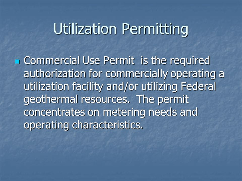 Utilization Permitting Commercial Use Permit is the required authorization for commercially operating a utilization facility and/or utilizing Federal geothermal resources.