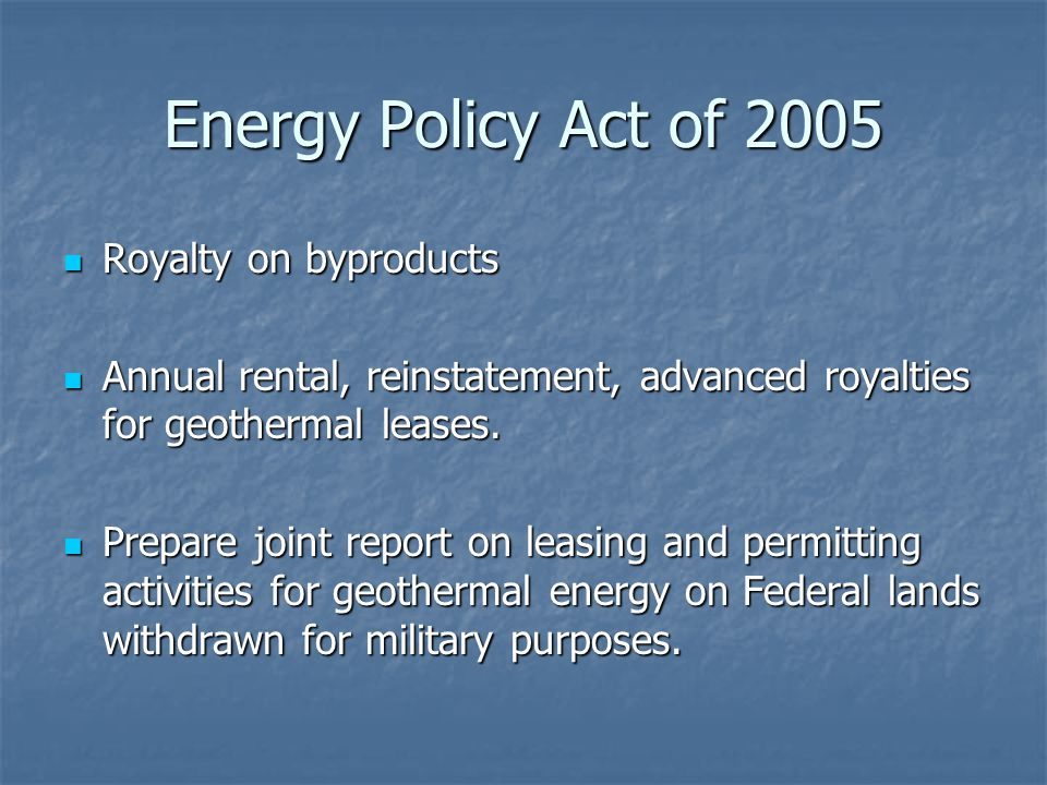 Energy Policy Act of 2005 Royalty on byproducts Royalty on byproducts Annual rental, reinstatement, advanced royalties for geothermal leases.