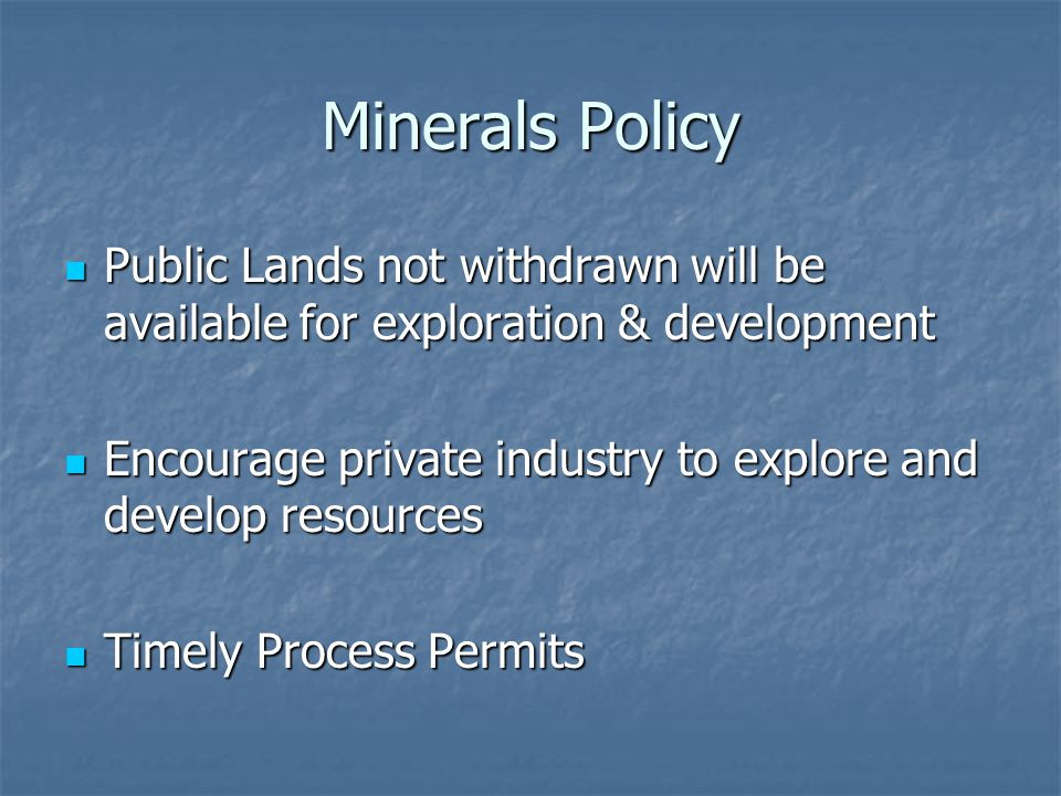 Minerals Policy Public Lands not withdrawn will be available for exploration & development Public Lands not withdrawn will be available for exploration & development Encourage private industry to explore and develop resources Encourage private industry to explore and develop resources Timely Process Permits Timely Process Permits