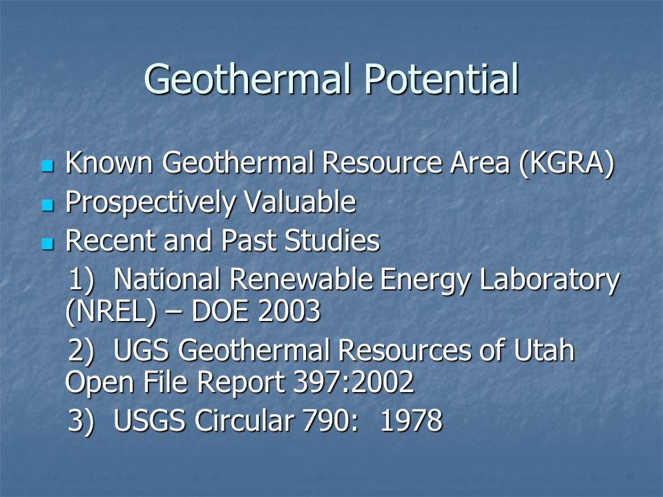 Geothermal Potential Known Geothermal Resource Area (KGRA) Known Geothermal Resource Area (KGRA) Prospectively Valuable Prospectively Valuable Recent and Past Studies Recent and Past Studies 1) National Renewable Energy Laboratory (NREL) – DOE 2003 1) National Renewable Energy Laboratory (NREL) – DOE 2003 2) UGS Geothermal Resources of Utah Open File Report 397:2002 2) UGS Geothermal Resources of Utah Open File Report 397:2002 3) USGS Circular 790: 1978 3) USGS Circular 790: 1978