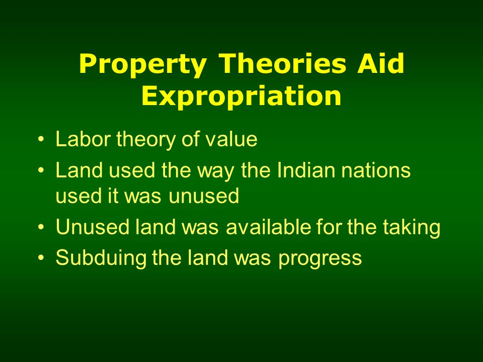 Property Theories Aid Expropriation Labor theory of value Land used the way the Indian nations used it was unused Unused land was available for the taking Subduing the land was progress