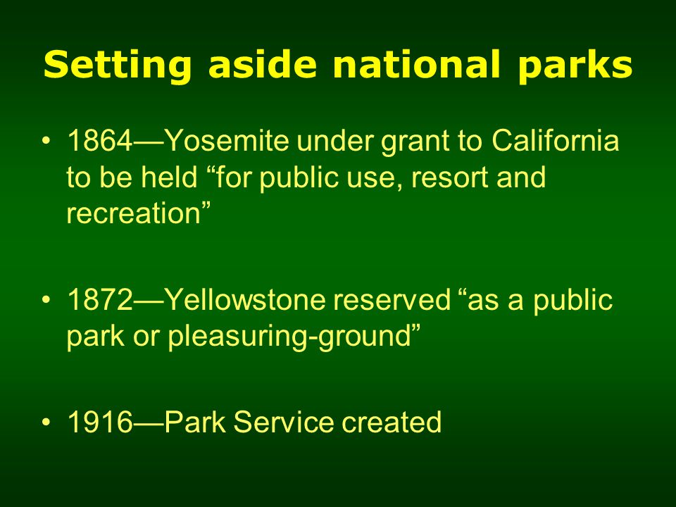 Setting aside national parks 1864—Yosemite under grant to California to be held for public use, resort and recreation 1872—Yellowstone reserved as a public park or pleasuring-ground 1916—Park Service created