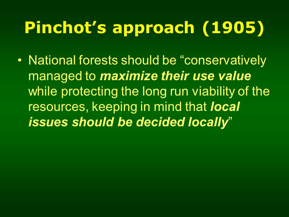 Pinchot's approach (1905) National forests should be conservatively managed to maximize their use value while protecting the long run viability of the resources, keeping in mind that local issues should be decided locally