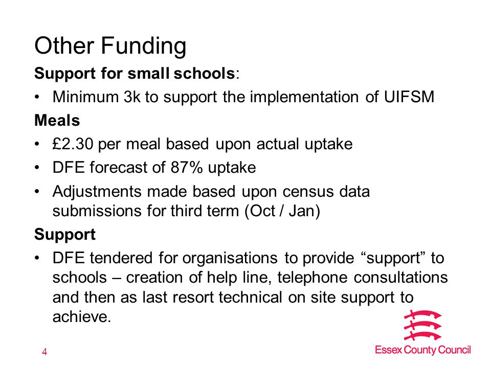 Other Funding Support for small schools: Minimum 3k to support the implementation of UIFSM Meals £2.30 per meal based upon actual uptake DFE forecast of 87% uptake Adjustments made based upon census data submissions for third term (Oct / Jan) Support DFE tendered for organisations to provide support to schools – creation of help line, telephone consultations and then as last resort technical on site support to achieve.