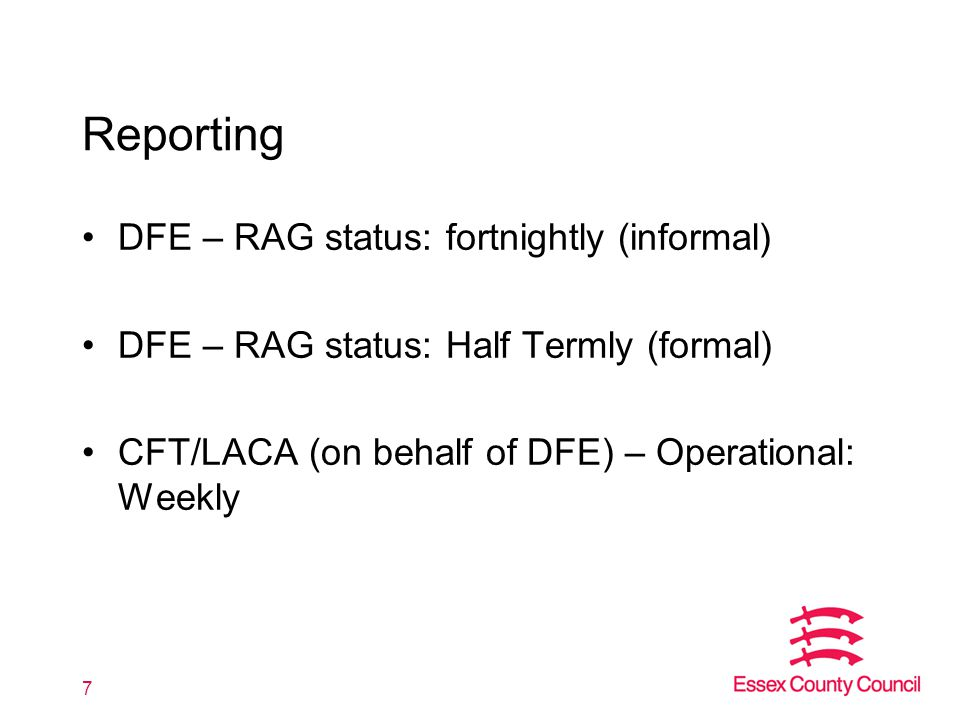 Reporting DFE – RAG status: fortnightly (informal) DFE – RAG status: Half Termly (formal) CFT/LACA (on behalf of DFE) – Operational: Weekly 7