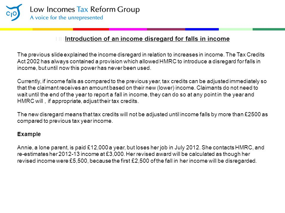 Introduction of an income disregard for falls in income The previous slide explained the income disregard in relation to increases in income. The Tax