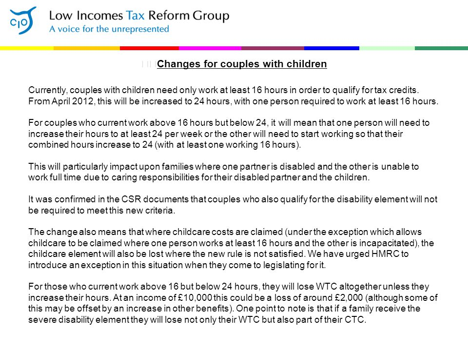 Changes for couples with children Currently, couples with children need only work at least 16 hours in order to qualify for tax credits. From April 20