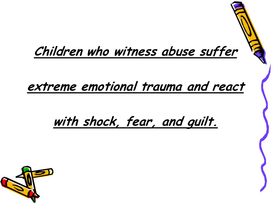 Children who witness abuse suffer extreme emotional trauma and react with shock, fear, and guilt.