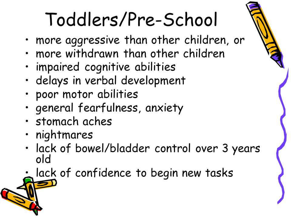 Toddlers/Pre-School more aggressive than other children, or more withdrawn than other children impaired cognitive abilities delays in verbal development poor motor abilities general fearfulness, anxiety stomach aches nightmares lack of bowel/bladder control over 3 years old lack of confidence to begin new tasks
