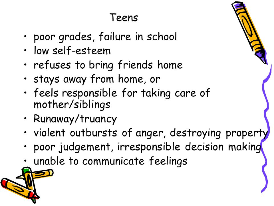 Teens poor grades, failure in school low self-esteem refuses to bring friends home stays away from home, or feels responsible for taking care of mother/siblings Runaway/truancy violent outbursts of anger, destroying property poor judgement, irresponsible decision making unable to communicate feelings