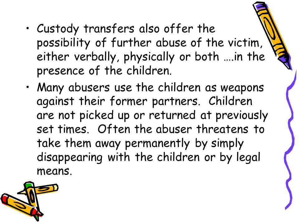 Custody transfers also offer the possibility of further abuse of the victim, either verbally, physically or both ….in the presence of the children.