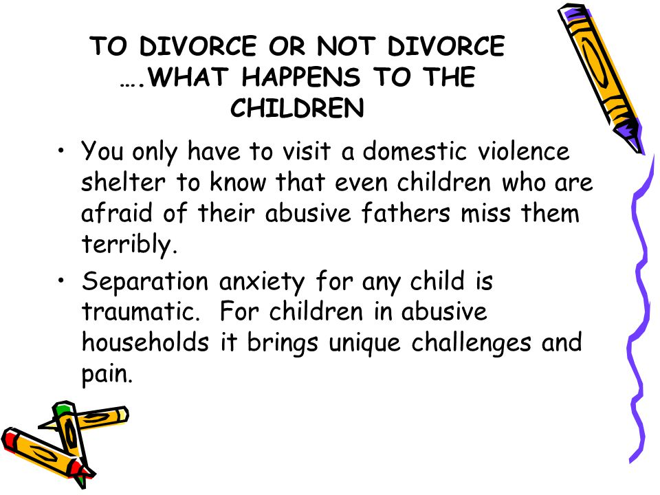 TO DIVORCE OR NOT DIVORCE ….WHAT HAPPENS TO THE CHILDREN You only have to visit a domestic violence shelter to know that even children who are afraid of their abusive fathers miss them terribly.