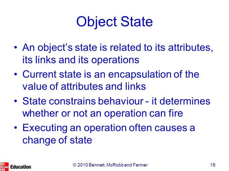 19© 2010 Bennett, McRobb and Farmer Object State An object's state is related to its attributes, its links and its operations Current state is an enca