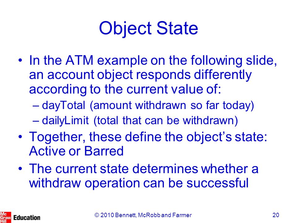 20© 2010 Bennett, McRobb and Farmer Object State In the ATM example on the following slide, an account object responds differently according to the cu