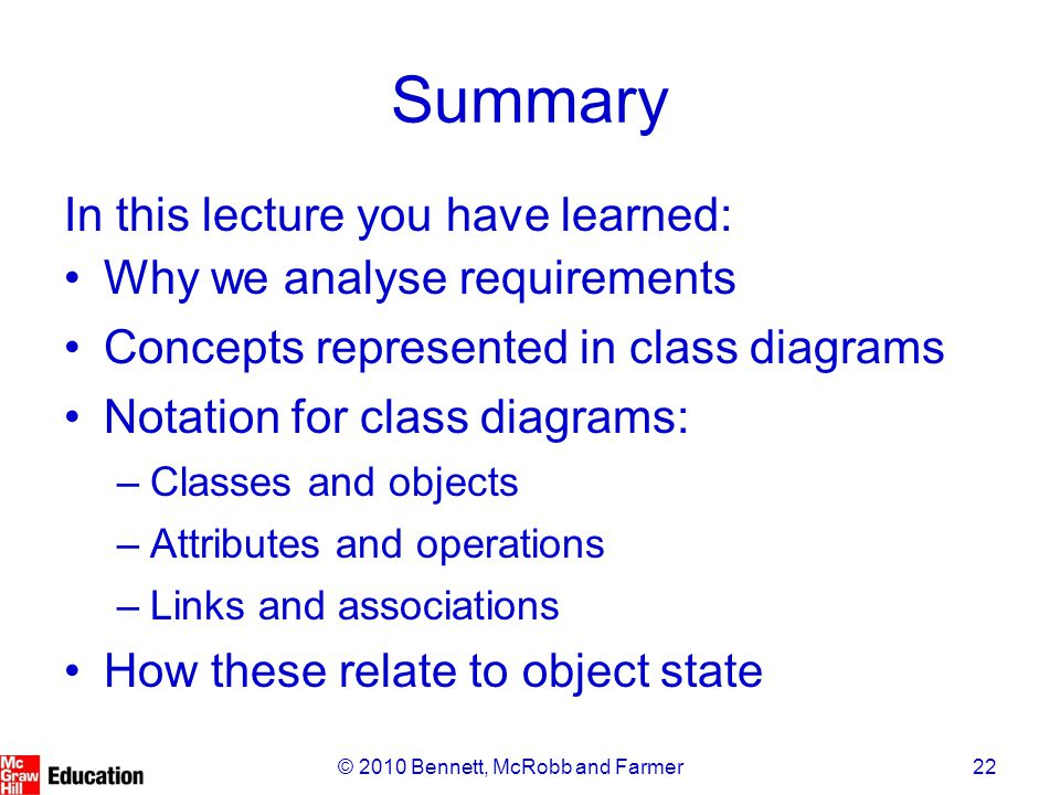 22© 2010 Bennett, McRobb and Farmer Summary In this lecture you have learned: Why we analyse requirements Concepts represented in class diagrams Notat