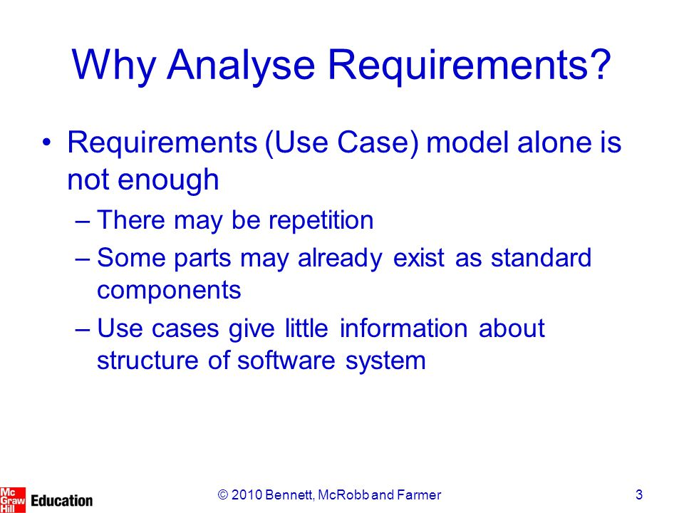 3© 2010 Bennett, McRobb and Farmer Why Analyse Requirements? Requirements (Use Case) model alone is not enough –There may be repetition –Some parts ma