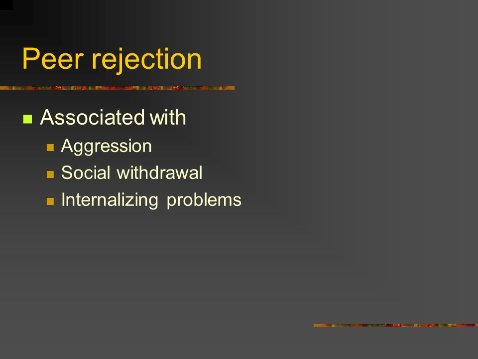 Peer rejection Associated with Aggression Social withdrawal Internalizing problems